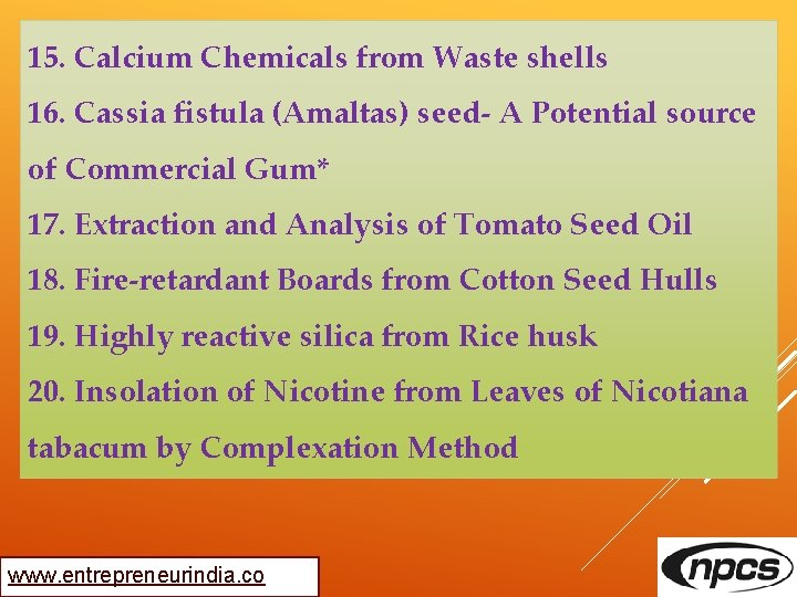 15. Calcium Chemicals from Waste shells 16. Cassia fistula (Amaltas) seed- A Potential source