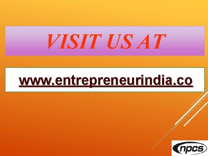 VISIT US AT www. entrepreneurindia. co