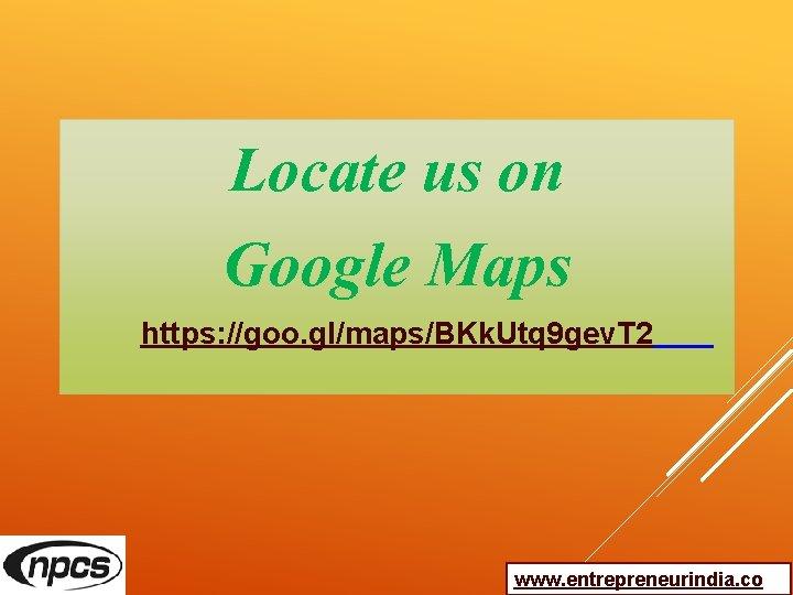 Locate us on Google Maps https: //goo. gl/maps/BKk. Utq 9 gev. T 2 www.