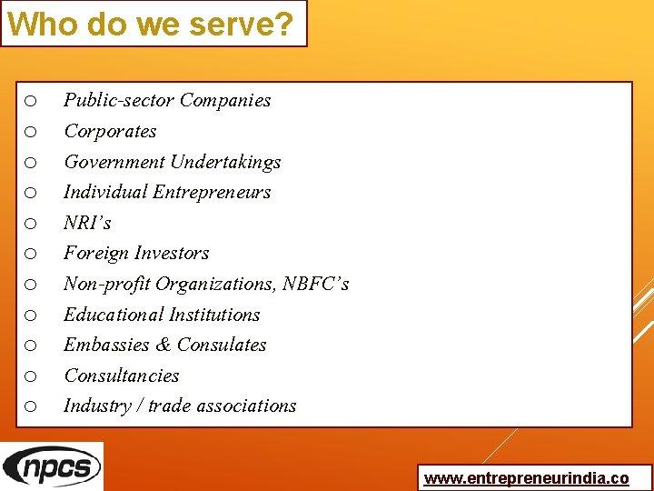 Who do we serve? o o o Public-sector Companies Corporates Government Undertakings Individual Entrepreneurs