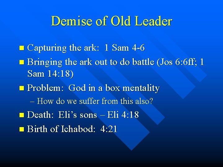 Demise of Old Leader Capturing the ark: 1 Sam 4 -6 n Bringing the