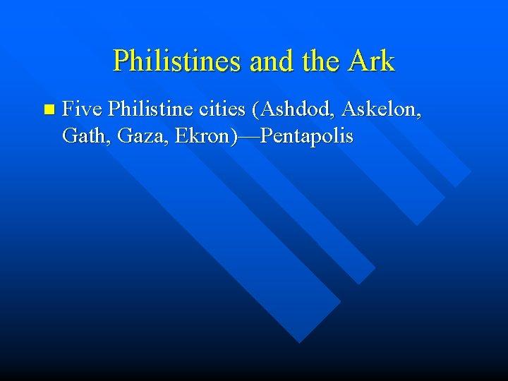 Philistines and the Ark n Five Philistine cities (Ashdod, Askelon, Gath, Gaza, Ekron)—Pentapolis