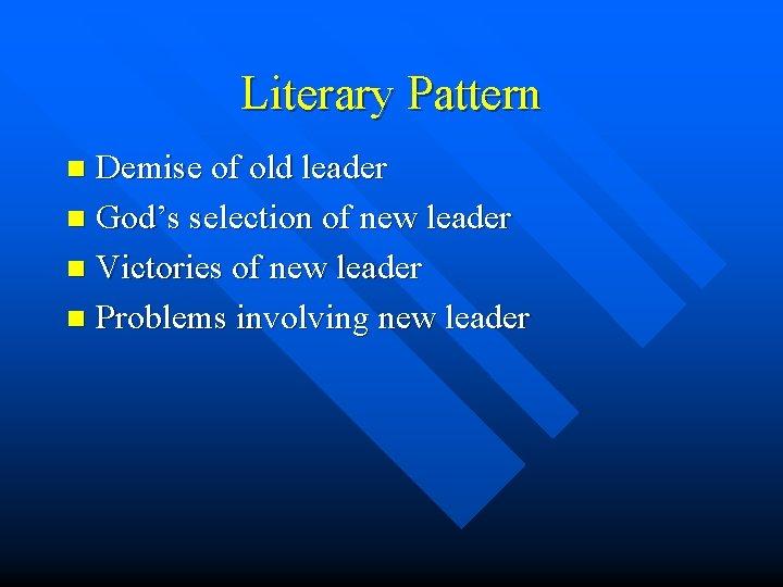 Literary Pattern Demise of old leader n God's selection of new leader n Victories