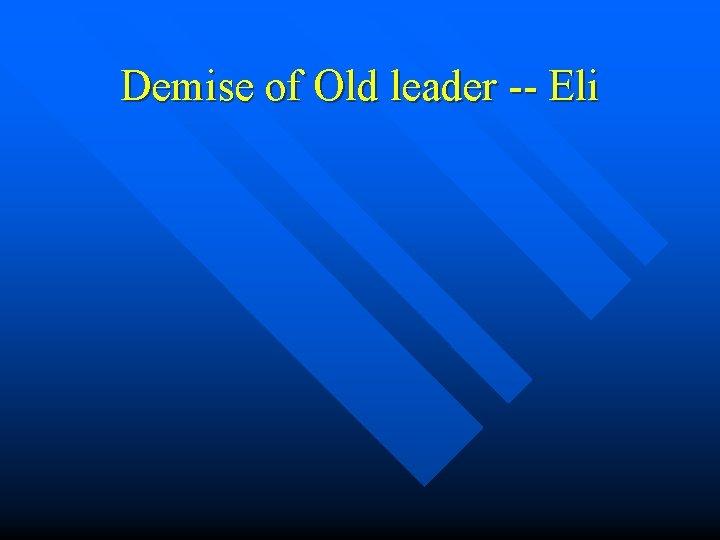 Demise of Old leader -- Eli