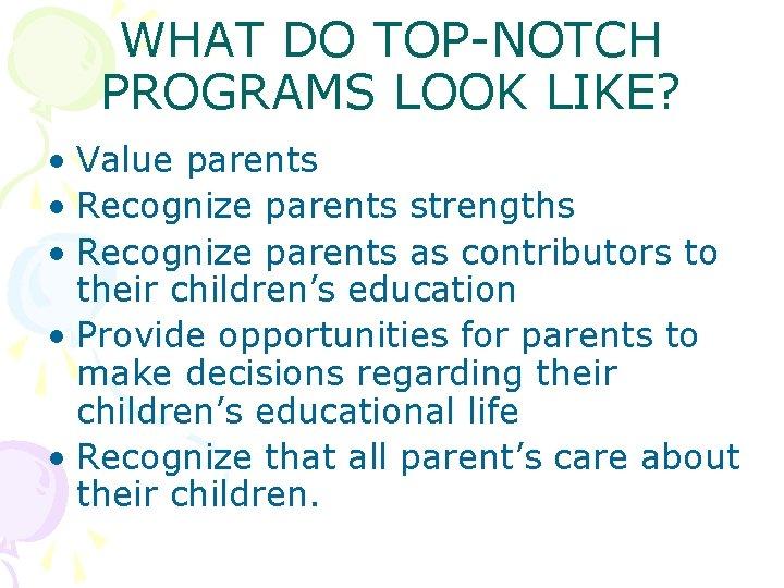 WHAT DO TOP-NOTCH PROGRAMS LOOK LIKE? • Value parents • Recognize parents strengths •