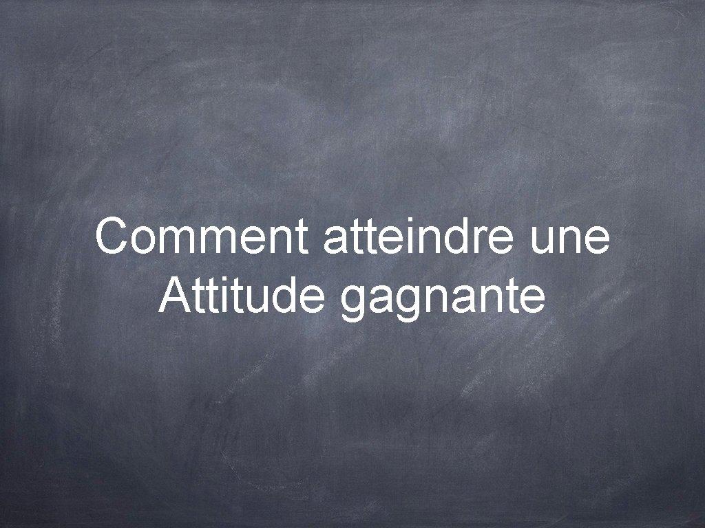 Comment atteindre une Attitude gagnante