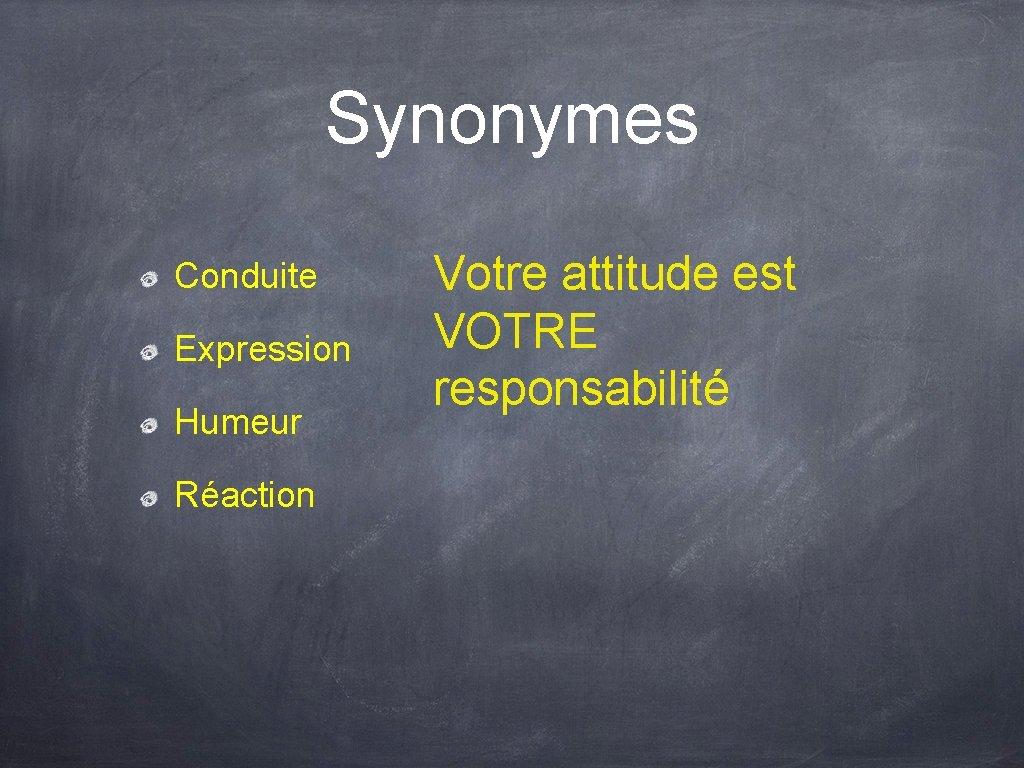 Synonymes Conduite Expression Humeur Réaction Votre attitude est VOTRE responsabilité