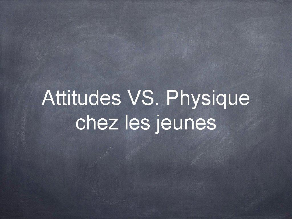 Attitudes VS. Physique chez les jeunes