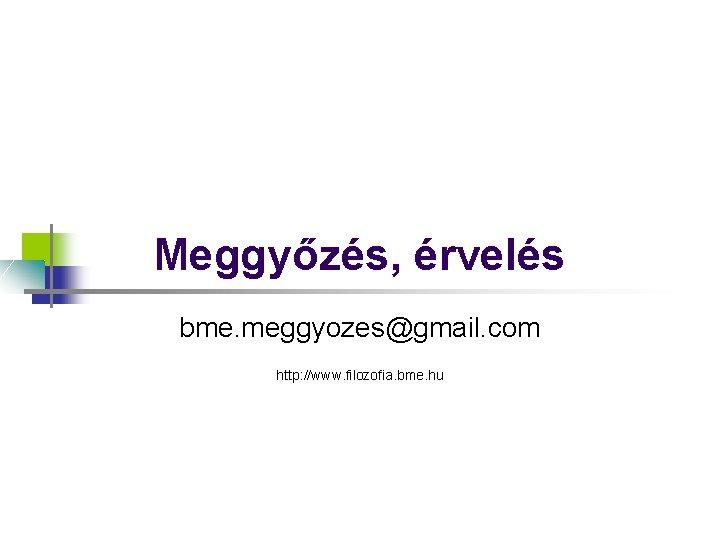 Meggyőzés, érvelés bme. meggyozes@gmail. com http: //www. filozofia. bme. hu