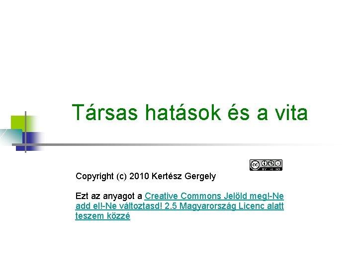 Társas hatások és a vita Copyright (c) 2010 Kertész Gergely Ezt az anyagot a