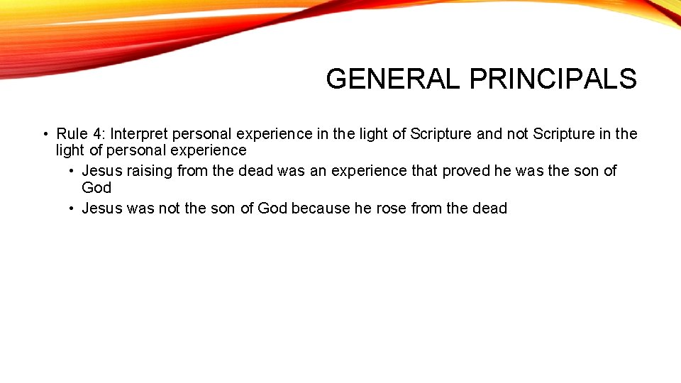 GENERAL PRINCIPALS • Rule 4: Interpret personal experience in the light of Scripture and
