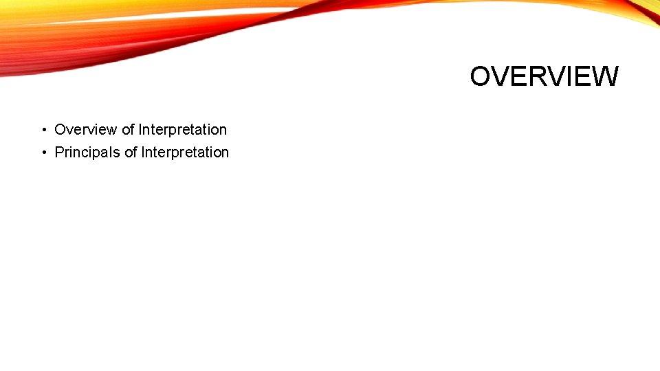 OVERVIEW • Overview of Interpretation • Principals of Interpretation