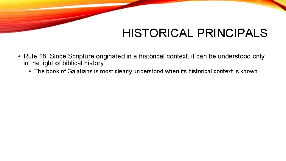 HISTORICAL PRINCIPALS • Rule 18: Since Scripture originated in a historical context, it can
