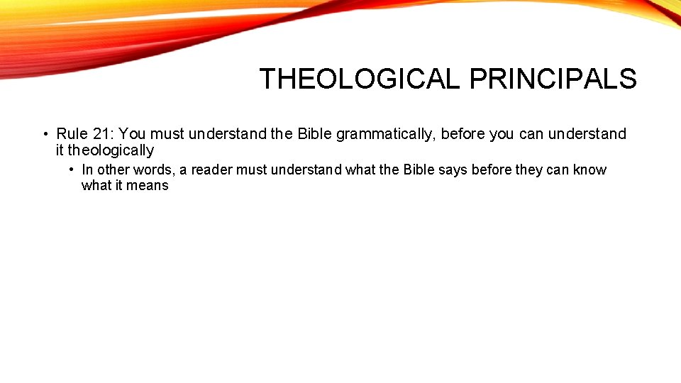 THEOLOGICAL PRINCIPALS • Rule 21: You must understand the Bible grammatically, before you can