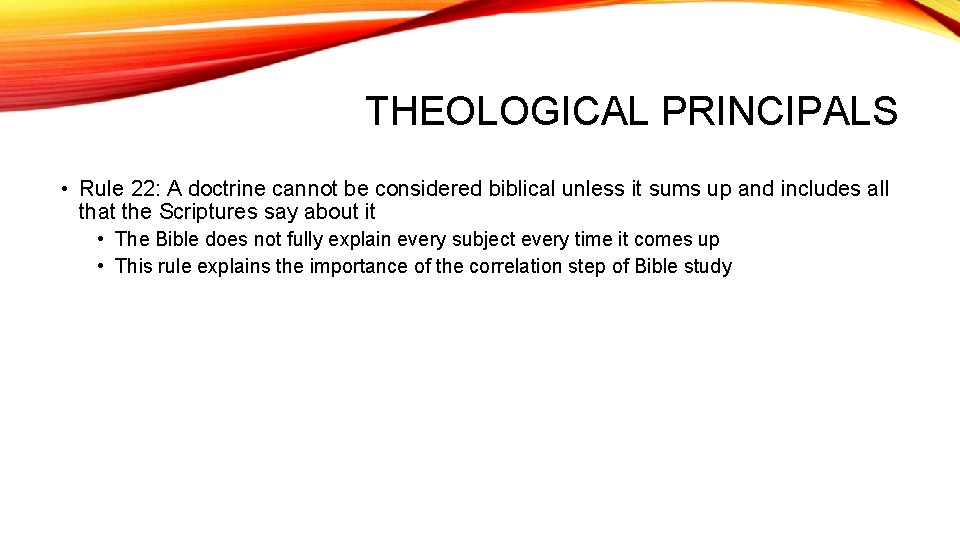 THEOLOGICAL PRINCIPALS • Rule 22: A doctrine cannot be considered biblical unless it sums