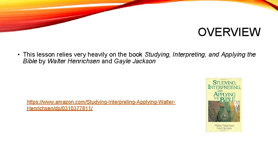 OVERVIEW • This lesson relies very heavily on the book Studying, Interpreting, and Applying