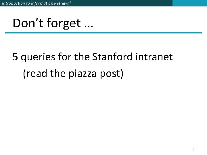 Introduction to Information Retrieval Don't forget … 5 queries for the Stanford intranet (read