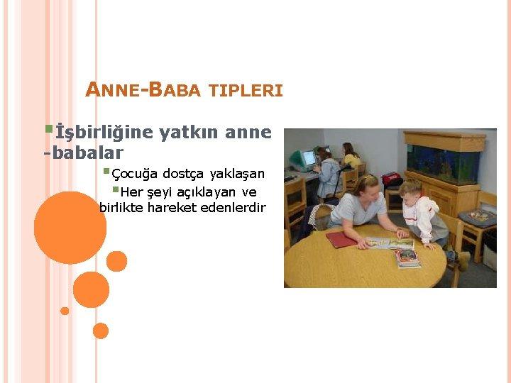 ANNE-BABA TIPLERI §İşbirliğine yatkın anne -babalar §Çocuğa dostça yaklaşan §Her şeyi açıklayan ve birlikte
