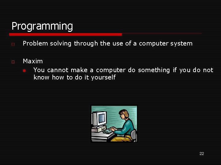 Programming o o Problem solving through the use of a computer system Maxim n