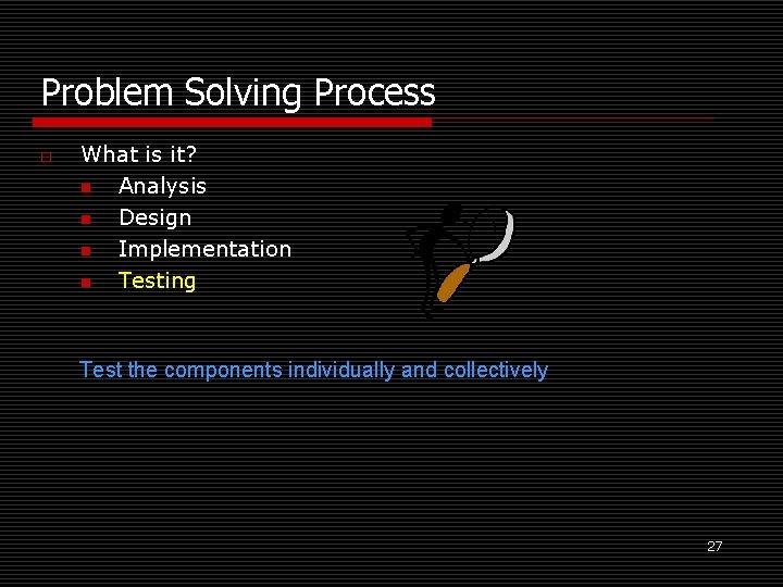 Problem Solving Process o What is it? n Analysis n Design n Implementation n