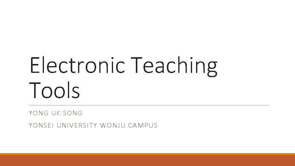 Electronic Teaching Tools YONG UK SONG YONSEI UNIVERSITY WONJU CAMPUS