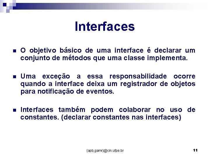 Interfaces n O objetivo básico de uma interface é declarar um conjunto de métodos