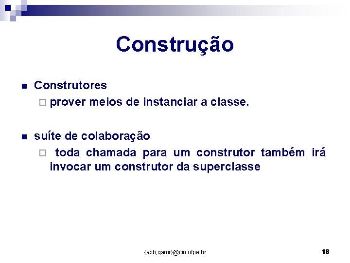 Construção n Construtores ¨ prover meios de instanciar a classe. n suíte de colaboração