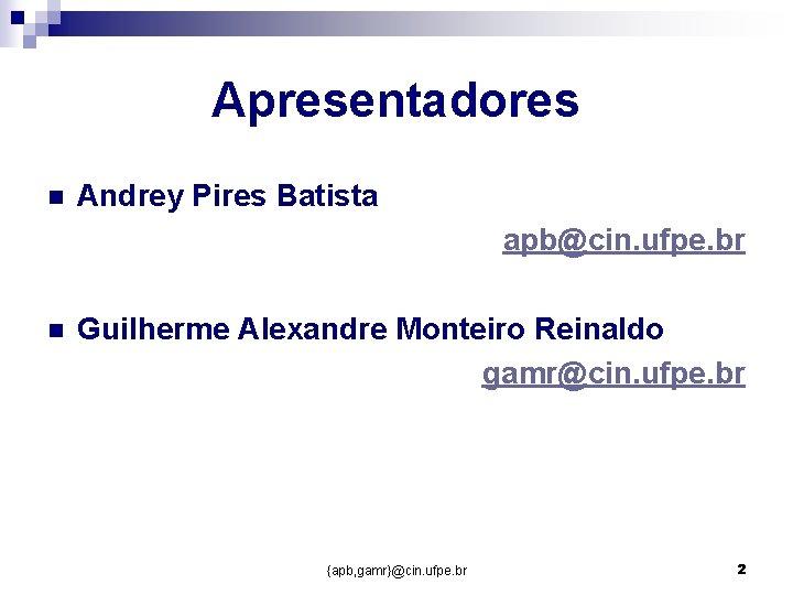 Apresentadores n Andrey Pires Batista apb@cin. ufpe. br n Guilherme Alexandre Monteiro Reinaldo gamr@cin.