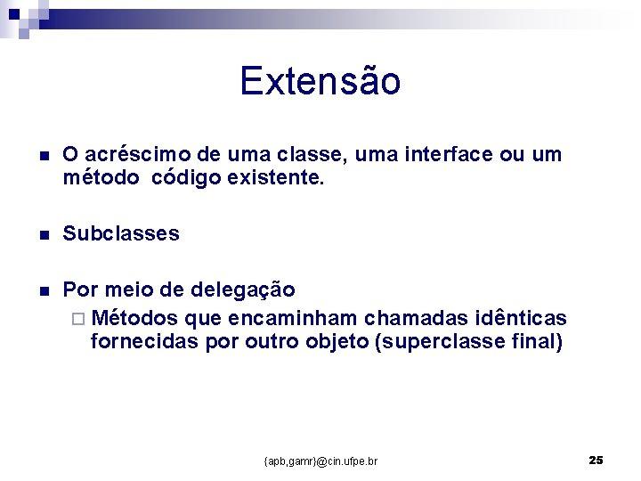Extensão n O acréscimo de uma classe, uma interface ou um método código existente.