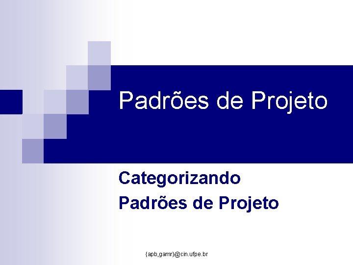 Padrões de Projeto Categorizando Padrões de Projeto {apb, gamr}@cin. ufpe. br
