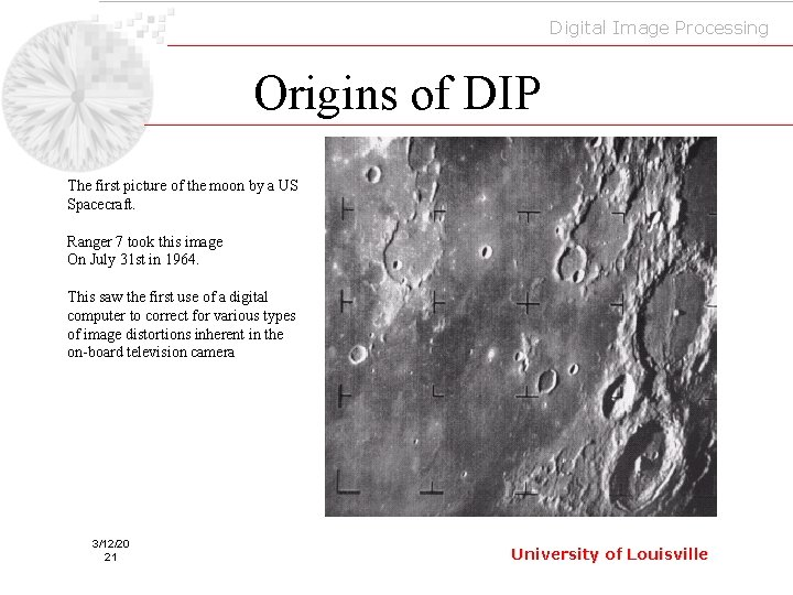 Digital Image Processing Origins of DIP The first picture of the moon by a