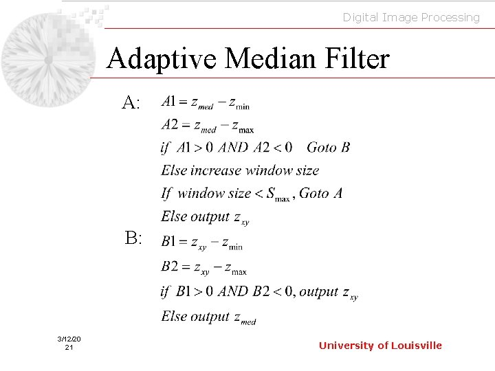 Digital Image Processing Adaptive Median Filter A: B: 3/12/20 21 University of Louisville