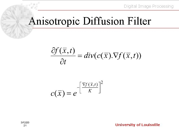 Digital Image Processing Anisotropic Diffusion Filter 3/12/20 21 University of Louisville