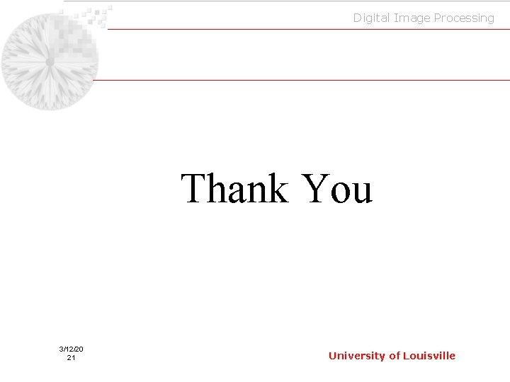Digital Image Processing Thank You 3/12/20 21 University of Louisville