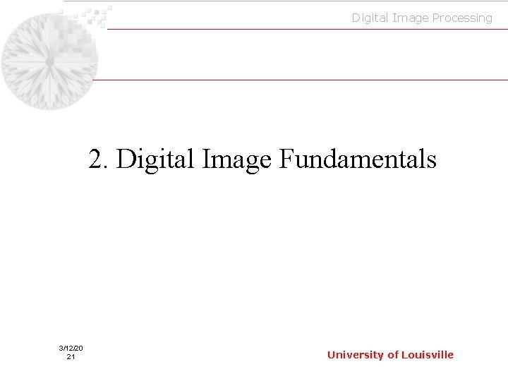 Digital Image Processing 2. Digital Image Fundamentals 3/12/20 21 University of Louisville