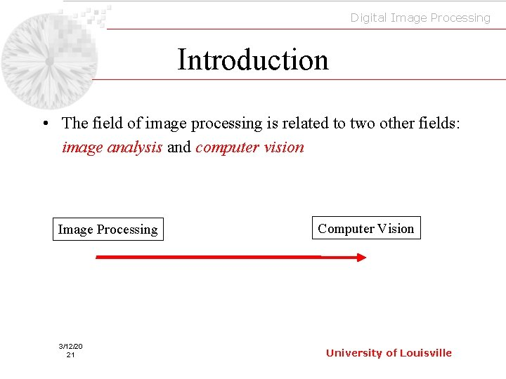 Digital Image Processing Introduction • The field of image processing is related to two