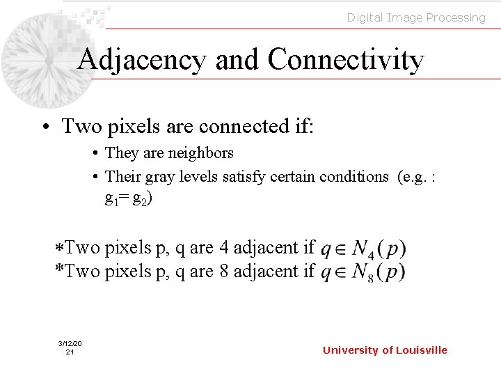 Digital Image Processing Adjacency and Connectivity • Two pixels are connected if: • They