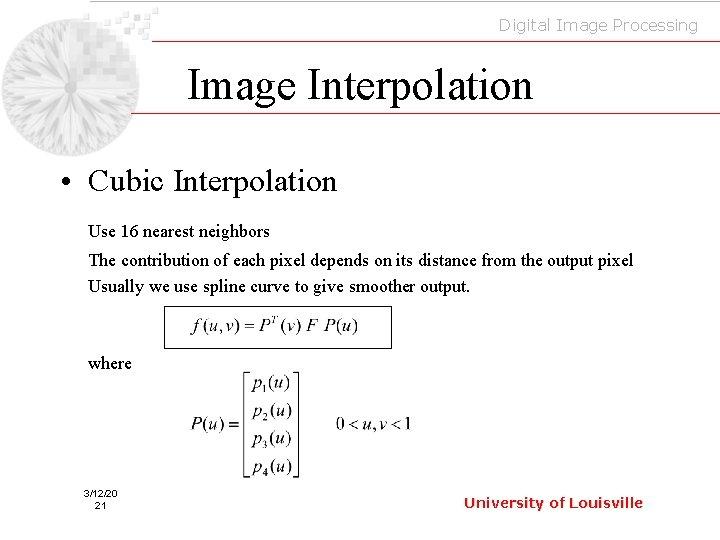 Digital Image Processing Image Interpolation • Cubic Interpolation Use 16 nearest neighbors The contribution
