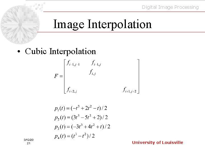 Digital Image Processing Image Interpolation • Cubic Interpolation 3/12/20 21 University of Louisville