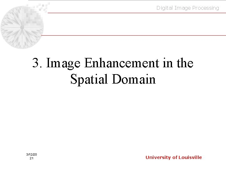 Digital Image Processing 3. Image Enhancement in the Spatial Domain 3/12/20 21 University of
