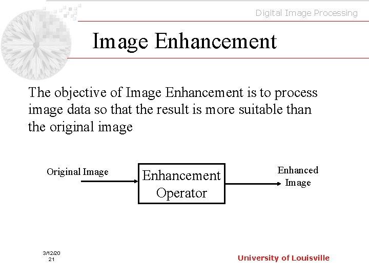 Digital Image Processing Image Enhancement The objective of Image Enhancement is to process image