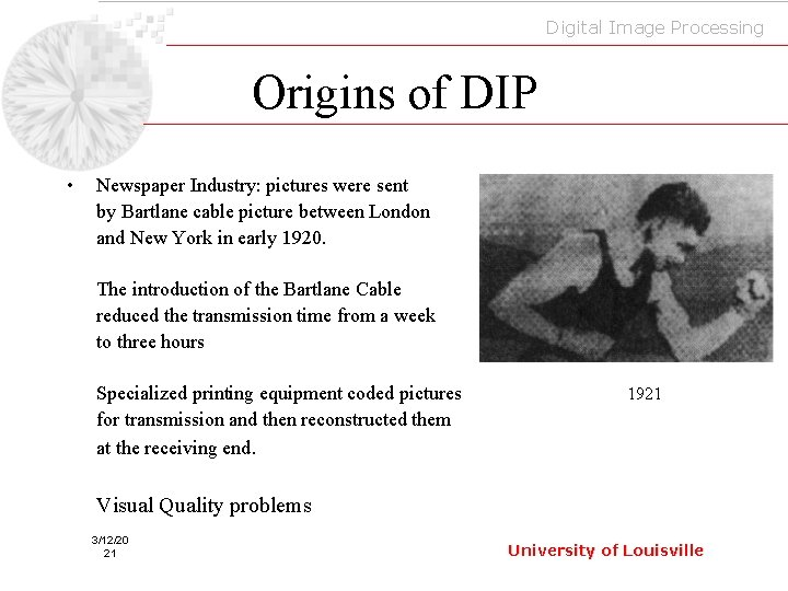 Digital Image Processing Origins of DIP • Newspaper Industry: pictures were sent by Bartlane
