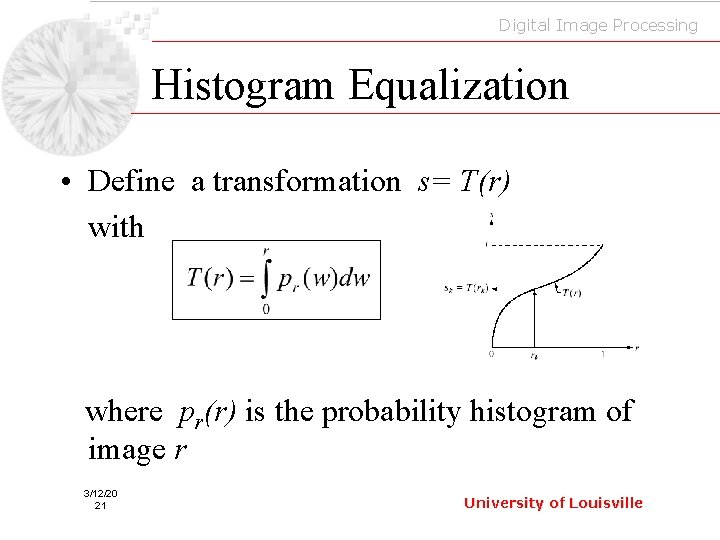 Digital Image Processing Histogram Equalization • Define a transformation s= T(r) with where pr(r)
