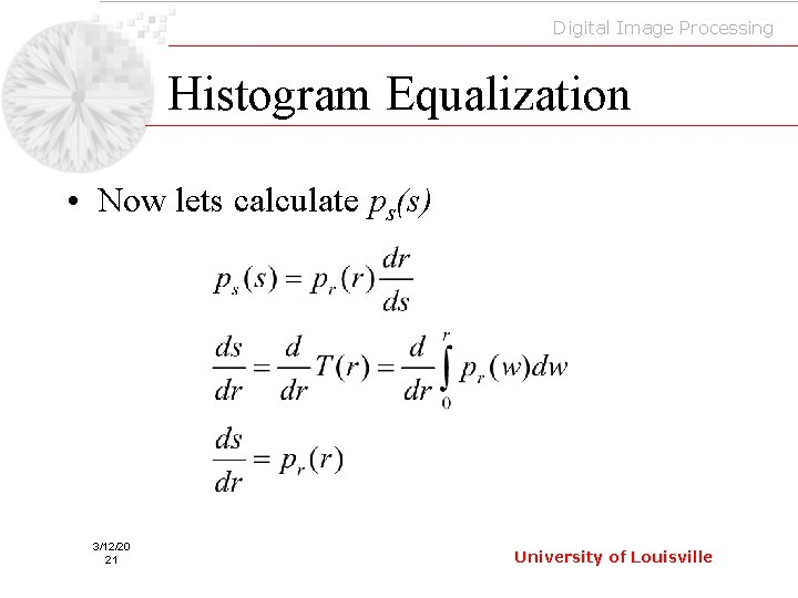 Digital Image Processing Histogram Equalization • Now lets calculate ps(s) 3/12/20 21 University of