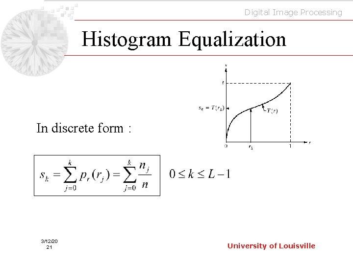 Digital Image Processing Histogram Equalization In discrete form : 3/12/20 21 University of Louisville