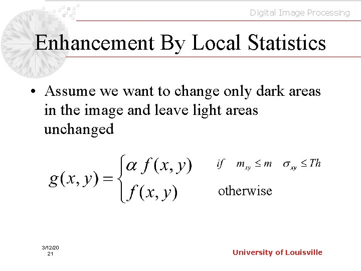 Digital Image Processing Enhancement By Local Statistics • Assume we want to change only