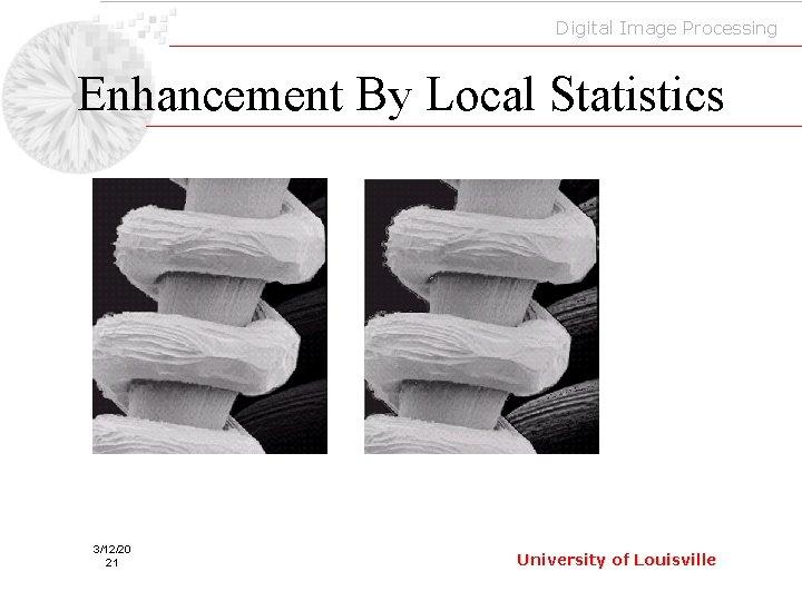 Digital Image Processing Enhancement By Local Statistics 3/12/20 21 University of Louisville
