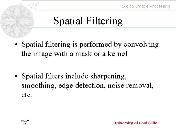 Digital Image Processing Spatial Filtering • Spatial filtering is performed by convolving the image