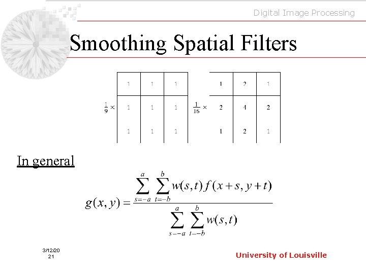 Digital Image Processing Smoothing Spatial Filters In general 3/12/20 21 University of Louisville