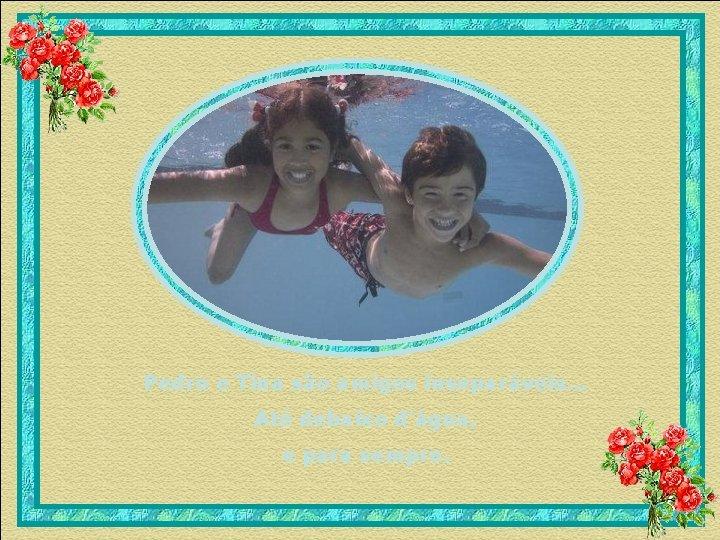 Pedro e Tina são amigos inseparáveis. . . Até debaixo d'água, e para sempre.